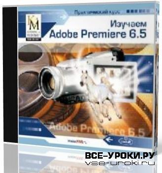 Изучаем Adobe Premiere 6.5 (2003)