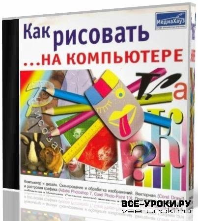 Как рисовать... на компьютере: Corel Draw, Adobe Photoshop, Image Ready, Macromedia Flash (2003)