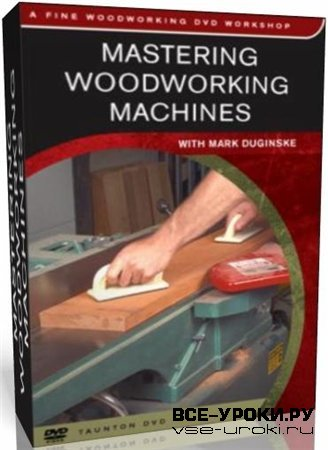 Работа с деревообрабатывающими станками / Mastering Woodworking Machines (2000) DVDRip
