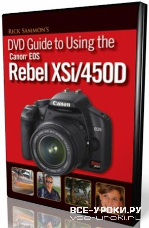 Rick Sammon's: DVD Guide to Using the Canon EOS Rebel XSi / Уроки фотосьемки (2008)