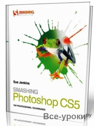 Smashing Photoshop CS5: 100 Professional Techniques