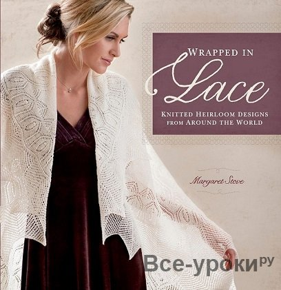 Margaret Stove - Wrapped in Lace: Knitted Heirloom Designs from Around the World