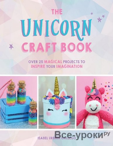 The Unicorn Craft Book: Over 25 Magical Projects to Inspire Your Imagination