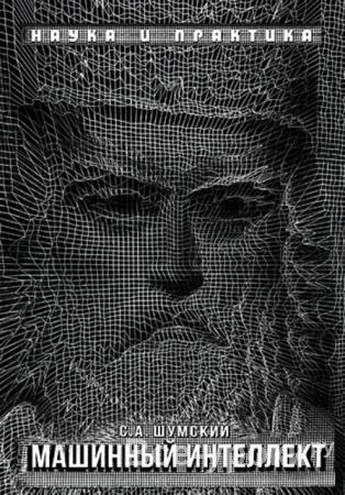 Сергей Шумский - Машинный интеллект. Очерки по теории машинного обучения и искусственного интеллекта (2019)
