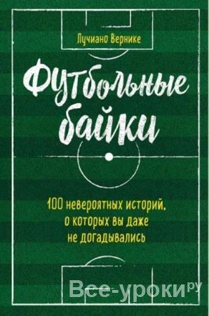 Лучиано Вернике - Футбольные байки. 100 невероятных историй, о которых вы даже не догадывались (2019)