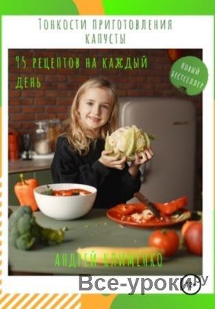 Андрей Алексеевич Клименко - Тонкости приготовления капусты: 95 рецептов на каждый день! (2020)