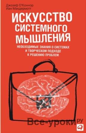 О'Коннор Джозеф, Макдермотт Иан - Искусство системного мышления: Необходимые знания о системах и творческом подходе к решению проблем (2013)