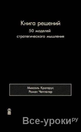 Крогерус М., Чеппелер Р. - Книга решений. 50 моделей стратегического мышления (2012)
