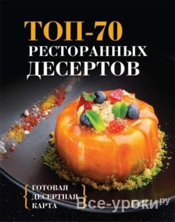 Морозова Ю.В. - Топ-70 ресторанных десертов. Готовая десертная карта (2016)