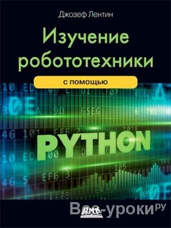 Джозеф Лентин - Изучение робототехники сиспользованием Python. Второе издание (2019)