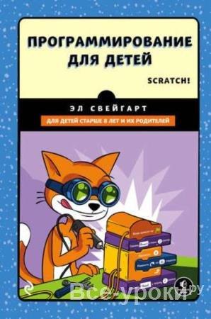 Эл Свейгарт - Программирование для детей. Делай игры и учи язык Scratch! (2017)