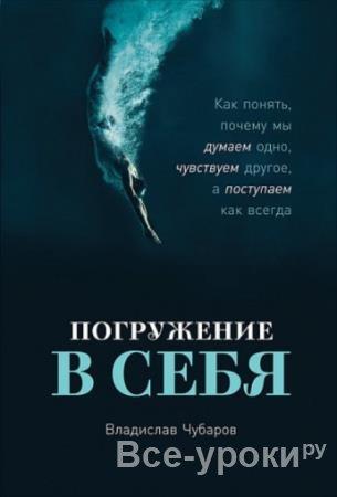 Чубаров Владислав - Погружение в себя. Как понять, почему мы думаем одно, чувствуем другое, а поступаем как всегда (2020)