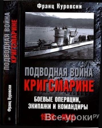 Куровски Ф. - Подводная война кригсмарине. Боевые операции, экипажи и командиры. 1939—1945 (2015)