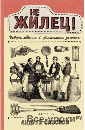 Андрей Сазонов - Не жилец! История медицины в увлекательных заметках (2020)