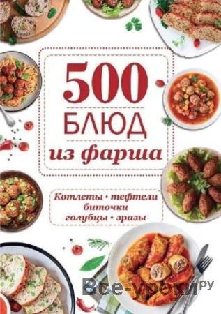 Ольга Шелест - 500 блюд из фарша. Котлеты, тефтели, биточки, голубцы, зразы (2019)