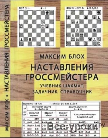 Максим Блох - Наставления гроссмейстера. Учебник шахмат. Задачник. Справочник (2012)
