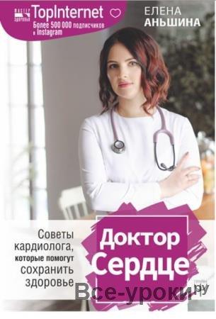 Елена Аньшина - Доктор Сердце. Советы кардиолога, которые помогут сохранить здоровье (2019)