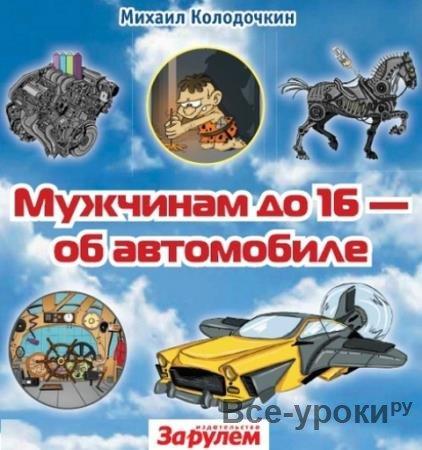 Колодочкин М.В. - Мужчинам до 16 – об автомобиле (2012)