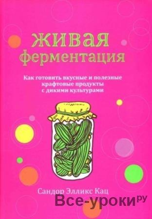 Кац С.Э. - Живая ферментация. Как готовить вкусные и полезные крафтовые продукты с дикими культурами (2020)