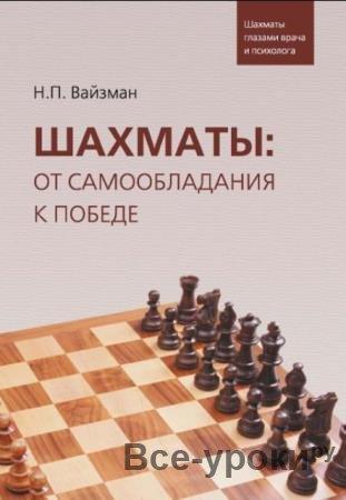 Николай Вайзман - Шахматы. От самообладания к победе. Шахматы глазами врача и психолога (2019)