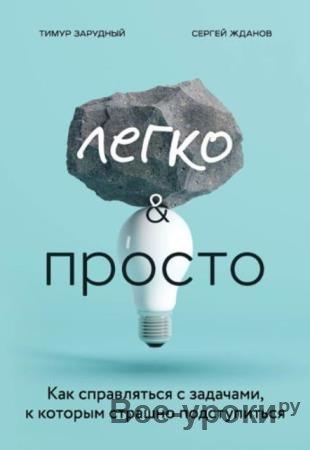 Зарудный Т. С., Жданов С. С. - Легко и просто. Как справляться с задачами, к которым страшно подступиться (2020)