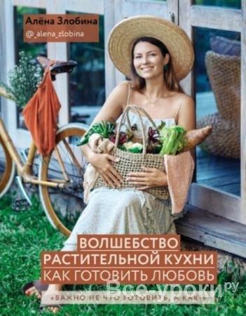Алена Злобина - Волшебство растительной кухни. Как готовить любовь (2020)