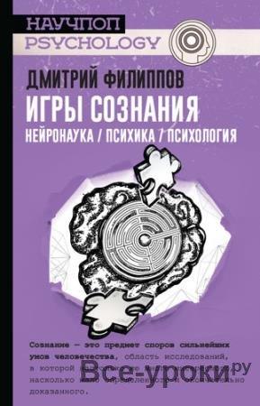 Филиппов Дмитрий Сергеевич - Игры сознания. Нейронаука / психика / психология (2019)