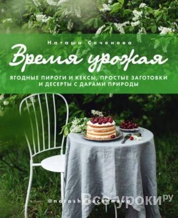 Сеченова Наташа - Время урожая. Ягодные пироги и кексы, простые заготовки и десерты с дарами природы (2020)