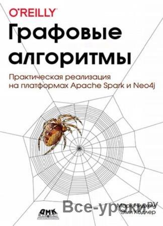 Марк Нидхем, Эми Ходлер - Графовые алгоритмы. Практическая реализация на платформах Apache Spark и Neo4j (2020)