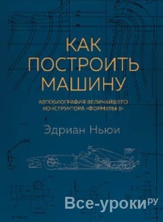 Эдриан Ньюи - Как построить машину. Автобиография величайшего конструктора «Формулы-1» (2018)