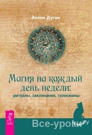 Эллен Дуган - Магия на каждый день недели: ритуалы, заклинания, талисманы (2012)