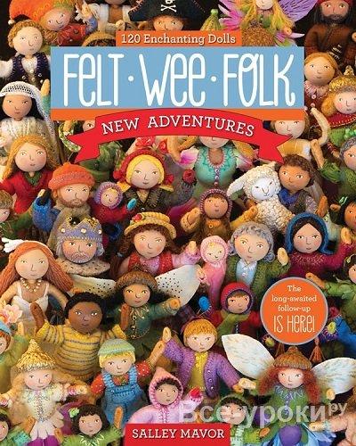 Felt Wee Folk - New Adventures: 120 Enchanting Dolls