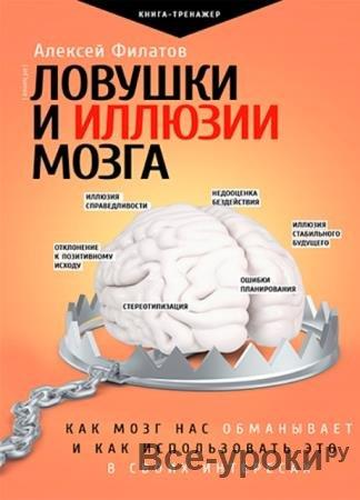 Алексей Филатов - Ловушки и иллюзии мозга. Как мозг нас обманывает и как использовать это в своих интересах (2021)