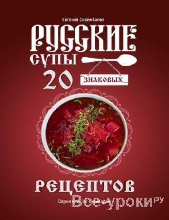 Сихимбаева Евгения - Русские супы: 20 знаковых рецептов (2020)